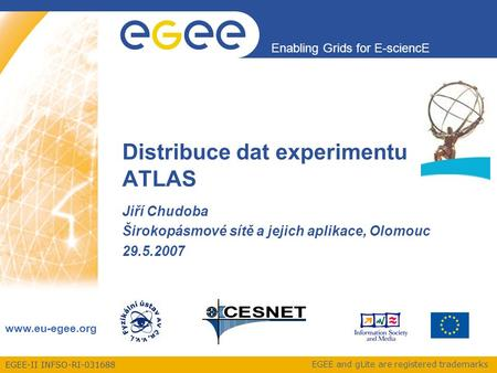 EGEE-II INFSO-RI-031688 Enabling Grids for E-sciencE www.eu-egee.org EGEE and gLite are registered trademarks Distribuce dat experimentu ATLAS Jiří Chudoba.