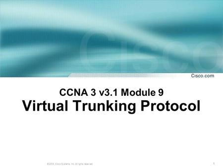 1 © 2004, Cisco Systems, Inc. All rights reserved. CCNA 3 v3.1 Module 9 Virtual Trunking Protocol.
