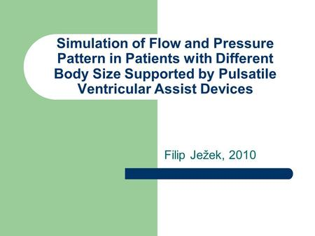 Simulation of Flow and Pressure Pattern in Patients with Different Body Size Supported by Pulsatile Ventricular Assist Devices Filip Ježek, 2010.
