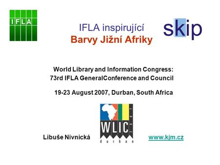 IFLA inspirující Barvy Jižní Afriky World Library and Information Congress: 73rd IFLA GeneralConference and Council 19-23 August 2007, Durban, South Africa.