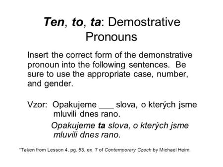 Ten, to, ta: Demostrative Pronouns Insert the correct form of the demonstrative pronoun into the following sentences. Be sure to use the appropriate case,