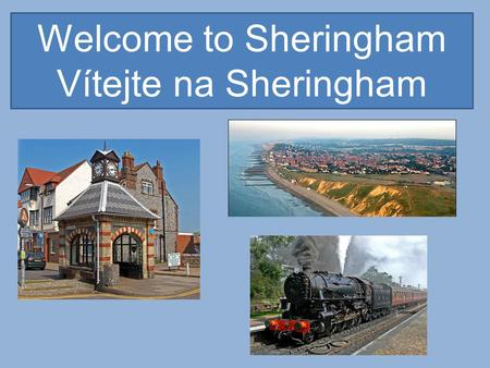 Welcome to Sheringham Vítejte na Sheringham. Sheringham is a popular holiday town situated on the North Norfolk Coast. Our population is about 7000 people,