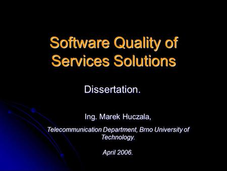 Software Quality of Services Solutions Dissertation. Ing. Marek Huczala, Telecommunication Department, Brno University of Technology. April 2006.