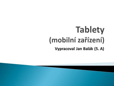 Vypracoval Jan Balák (5. A).  Co je tablet Co je tablet  Historie tabletů Historie tabletů  Dynabook Dynabook  Microsoft Tablet PC Microsoft Tablet.