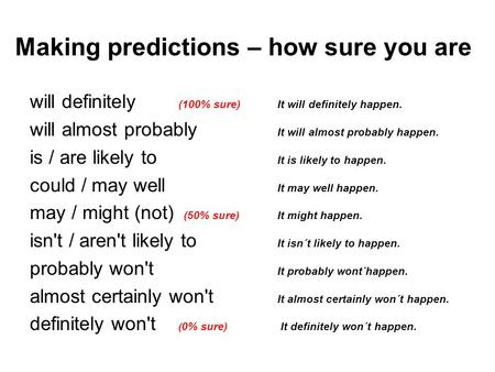 Making predictions – how sure you are will definitely (100% sure) It will definitely happen. will almost probably It will almost probably happen. is /