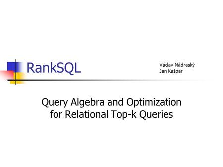 RankSQL Query Algebra and Optimization for Relational Top-k Queries Václav Nádraský Jan Kašpar.