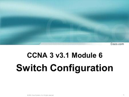 1 © 2004, Cisco Systems, Inc. All rights reserved. CCNA 3 v3.1 Module 6 Switch Configuration.