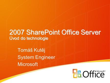 2007 SharePoint Office Server Úvod do technologie Tomáš Kutěj System Engineer Microsoft.