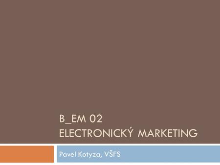 B_EM 02 ELECTRONICKÝ MARKETING Pavel Kotyza, VŠFS.