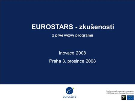 Body copy The Eurostars Programme is powered by EUREKA and the European Community EUROSTARS - zkušenosti z prvé výzvy programu Inovace 2008 Praha 3. prosince.