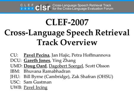 CLEF-2007 Cross-Language Speech Retrieval Track Overview CU:Pavel Pecina, Jan Hajic, Petra Hoffmannova DCU:Gareth Jones, Ying Zhang UMD:Doug Oard, Dagobert.