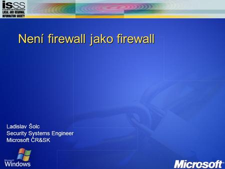 Není firewall jako firewall Ladislav Šolc Security Systems Engineer Microsoft ČR&SK.