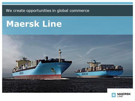 Insert department name via 'View/Header and Footer…' Maersk Line We create opportunities in global commerce.