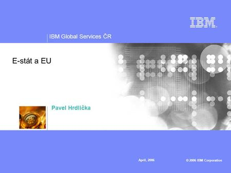 IBM Global Services ČR © 2006 IBM Corporation April, 2006 E-stát a EU Pavel Hrdlička.