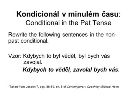 Kondicionál v minulém času: Conditional in the Pat Tense Rewrite the following sentences in the non- past conditional. Vzor: Kdybych to byl věděl, byl.