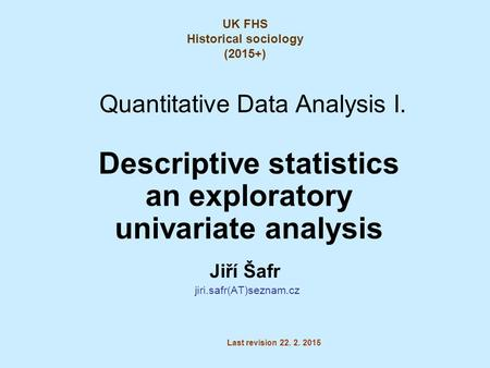 Quantitative Data Analysis I. Descriptive statistics an exploratory univariate analysis Jiří Šafr jiri.safr(AT)seznam.cz Last revision 22. 2. 2015 UK FHS.