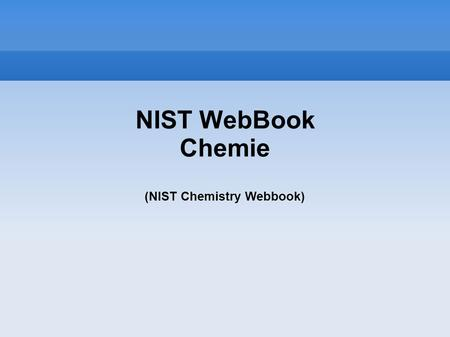 NIST WebBook Chemie (NIST Chemistry Webbook)‏. NIST WebBook Chemie (NIST Chemistry Webbook) NIST- National Institute for Standarts and Technology