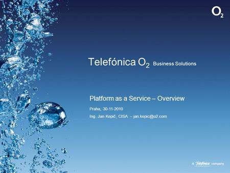 Telefónica O 2 Business Solutions Platform as a Service – Overview Praha, 30-11-2010 Ing. Jan Kepič, CISA –