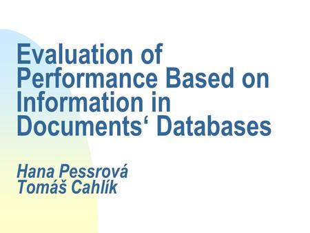 Evaluation of Performance Based on Information in Documents' Databases Hana Pessrová Tomáš Cahlík.