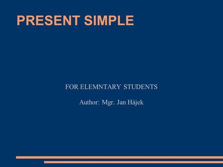 PRESENT SIMPLE FOR ELEMNTARY STUDENTS Author: Mgr. Jan Hájek.