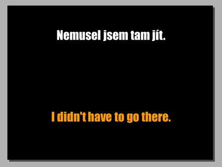 Nemusel jsem tam jít. I didn't have to go there..