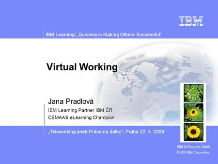 """Teleworking aneb Práce na dálku"", Praha 22. 4. 2008 IBM Learning: ""Success is Making Others Successful"" © 2007 IBM Corporation Virtual Working Jana Pradlová."