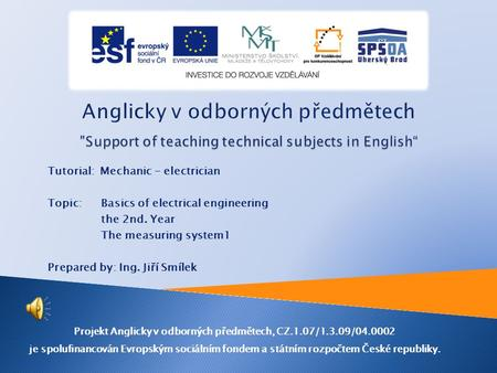 Tutorial: Mechanic - electrician Topic: Basics of electrical engineering the 2nd. Year The measuring system1 Prepared by: Ing. Jiří Smílek Projekt Anglicky.
