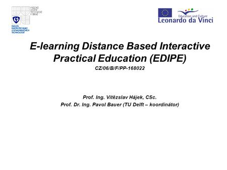 E-learning Distance Based Interactive Practical Education (EDIPE) CZ/06/B/F/PP-168022 Prof. Ing. Vítězslav Hájek, CSc. Prof. Dr. Ing. Pavol Bauer (TU Delft.