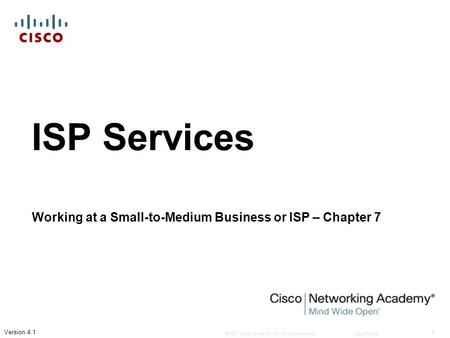 © 2007 Cisco Systems, Inc. All rights reserved.Cisco Public 1 Version 4.1 ISP Services Working at a Small-to-Medium Business or ISP – Chapter 7.