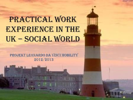 Practical Work Experience in the UK – Social world Projekt Leonardo da vinci mobility 2012/2013.