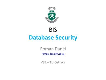 BIS Database Security Roman Danel VŠB – TU Ostrava.