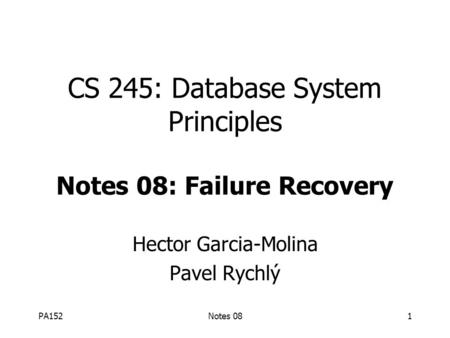 PA152Notes 081 CS 245: Database System Principles Notes 08: Failure Recovery Hector Garcia-Molina Pavel Rychlý.