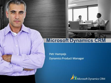 Microsoft Dynamics CRM Petr Hampejs Dynamics Product Manager.