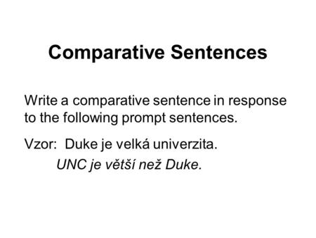 Comparative Sentences Write a comparative sentence in response to the following prompt sentences. Vzor: Duke je velká univerzita. UNC je větší než Duke.