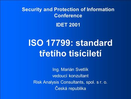 Security and Protection of Information Conference IDET 2001 © 2001 RISK ANALYSIS CONSULTANTSSPECIALISTÉ NA BEZPEČNOST INFORMACÍ ISO 17799: standard třetího.