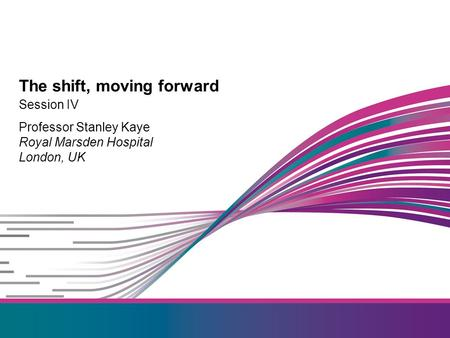 Session IV Professor Stanley Kaye Royal Marsden Hospital London, UK The shift, moving forward.