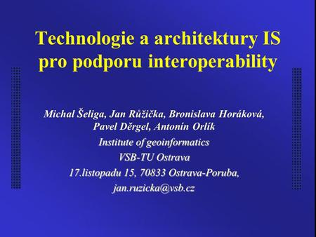 Technologie a architektury IS pro podporu interoperability Michal Šeliga, Jan Růžička, Bronislava Horáková, Pavel Děrgel, Antonín Orlík Institute of geoinformatics.