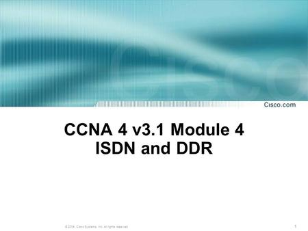 1 © 2004, Cisco Systems, Inc. All rights reserved. CCNA 4 v3.1 Module 4 ISDN and DDR.