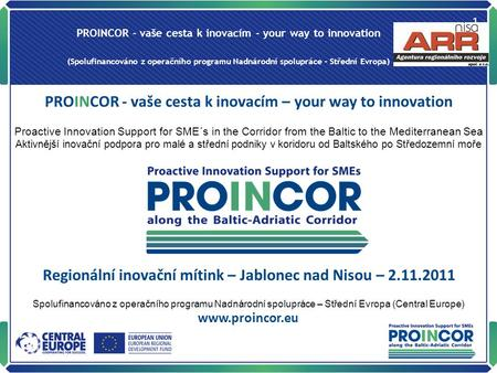PROINCOR - vaše cesta k inovacím - your way to innovation (Spolufinancováno z operačního programu Nadnárodní spolupráce – Střední Evropa) 1 PROINCOR -