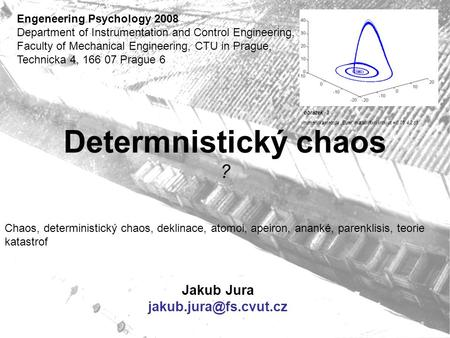 Determnistický chaos ? Jakub Jura Engeneering Psychology 2008 Department of Instrumentation and Control Engineering, Faculty of Mechanical.