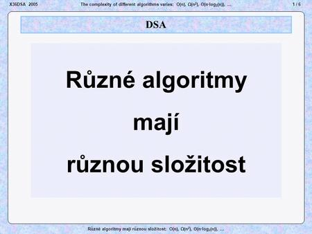 1 / 6X36DSA 2005The complexity of different algorithms varies: O(n), Ω(n 2 ), Θ(n·log 2 (n)), … Různé algoritmy mají různou složitost: O(n), Ω(n 2 ), Θ(n·log.
