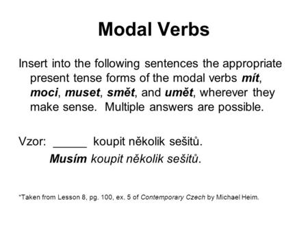 Modal Verbs Insert into the following sentences the appropriate present tense forms of the modal verbs mít, moci, muset, smět, and umět, wherever they.