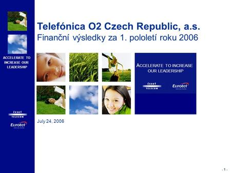 ACCELERATE TO INCREASE OUR LEADERSHIP - 1 - July 24, 2006 A CCELERATE TO INCREASE OUR LEADERSHIP Telefónica O2 Czech Republic, a.s. Finanční výsledky za.