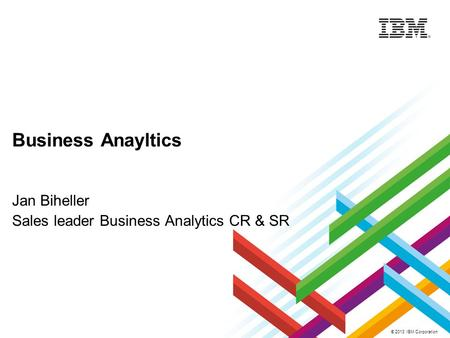© 2013 IBM Corporation Business Anayltics Jan Biheller Sales leader Business Analytics CR & SR.