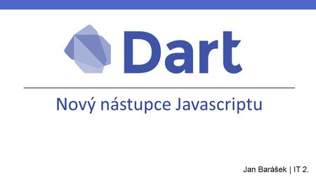 Nový nástupce Javascriptu Jan Barášek | IT 2.. Zrození Dartu main() { print('Hello World!'); } Vypadá tak, jak by vypadal Javascript, kdyby byl vyvíjený.