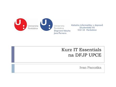 Kurz IT Essentials na DFJP UPCE Ivan Panuška. IT Essentials: PC Hardware and Software Version 4.0  kurz nabízí úvod do odvětví IT  seznámení interaktivní.