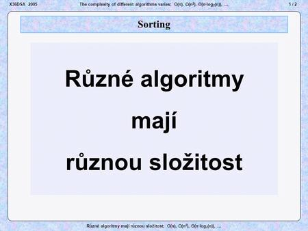 1 / 2X36DSA 2005The complexity of different algorithms varies: O(n), Ω(n 2 ), Θ(n·log 2 (n)), … Různé algoritmy mají různou složitost: O(n), Ω(n 2 ), Θ(n·log.