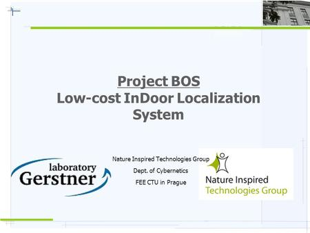 Project BOS Low-cost InDoor Localization System Nature Inspired Technologies Group Dept. of Cybernetics FEE CTU in Prague.