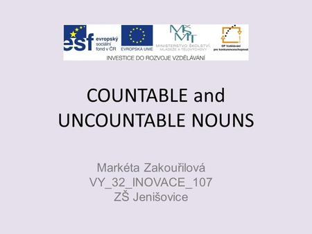 COUNTABLE and UNCOUNTABLE NOUNS Markéta Zakouřilová VY_32_INOVACE_107 ZŠ Jenišovice.