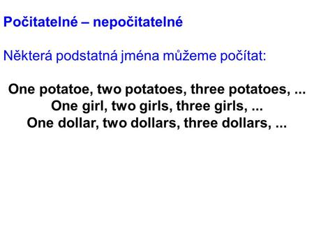 Počitatelné – nepočitatelné Některá podstatná jména můžeme počítat: One potatoe, two potatoes, three potatoes,... One girl, two girls, three girls,...
